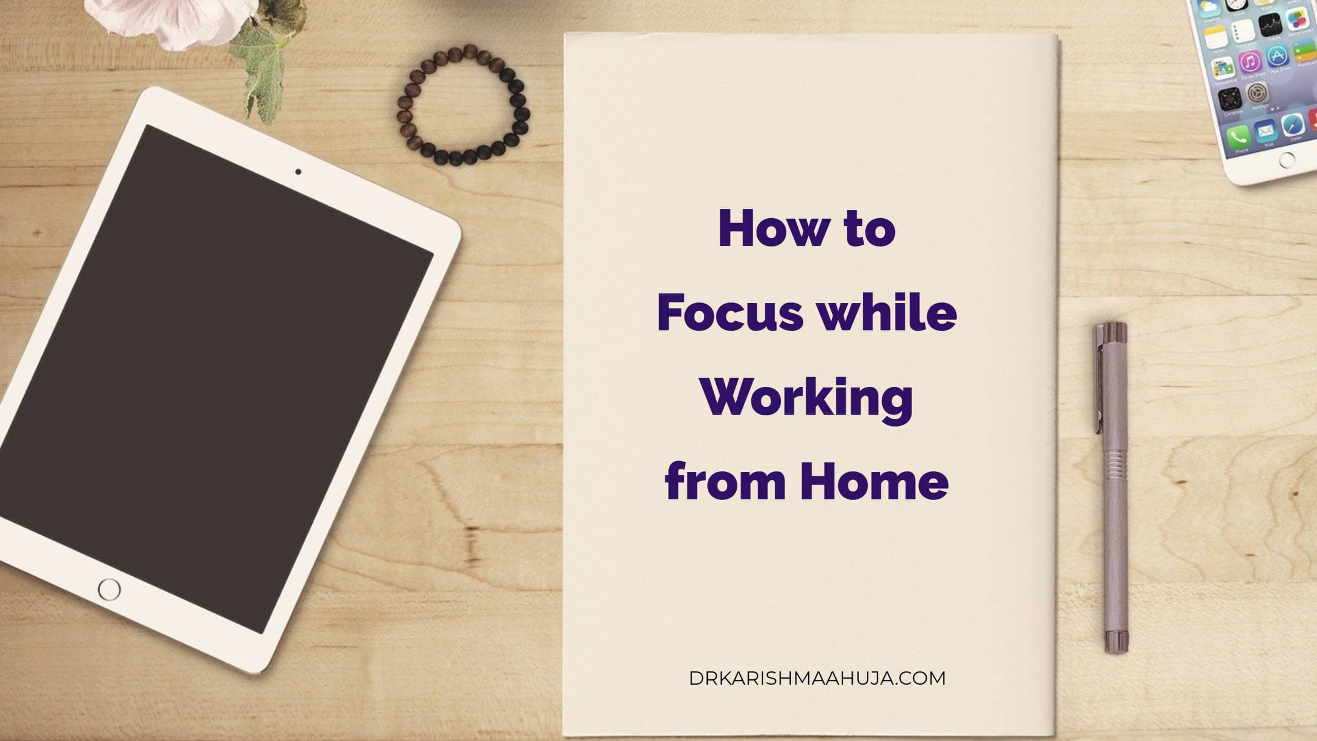 How to Stay focused while working from home : Blog post by Dr Karishma Ahuja