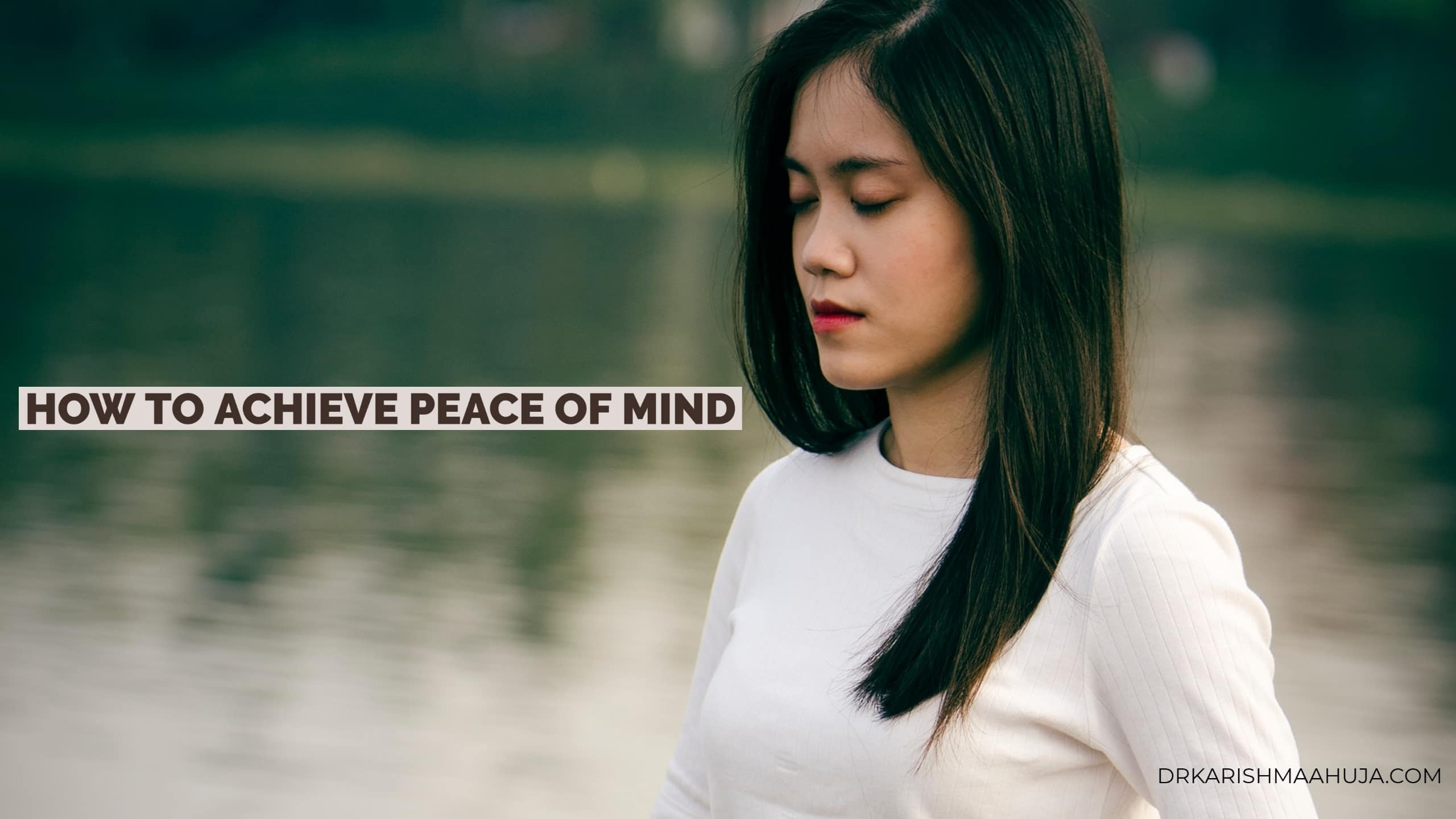 How to Attain Peace of Mind-Blog Post by Dr Karishma Ahuja