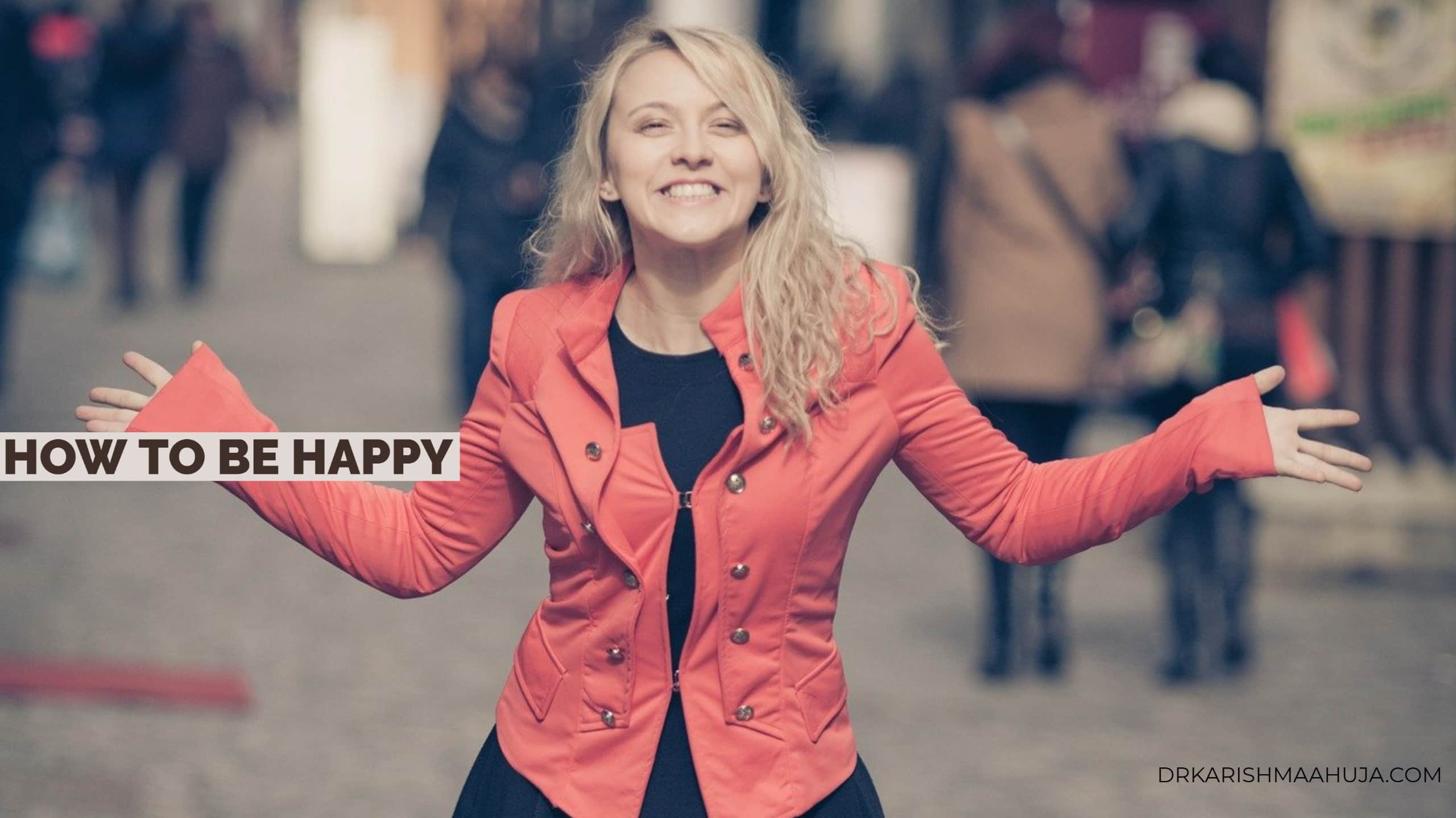 How to be Happy? Blog Post by Dr Karishma Ahuja