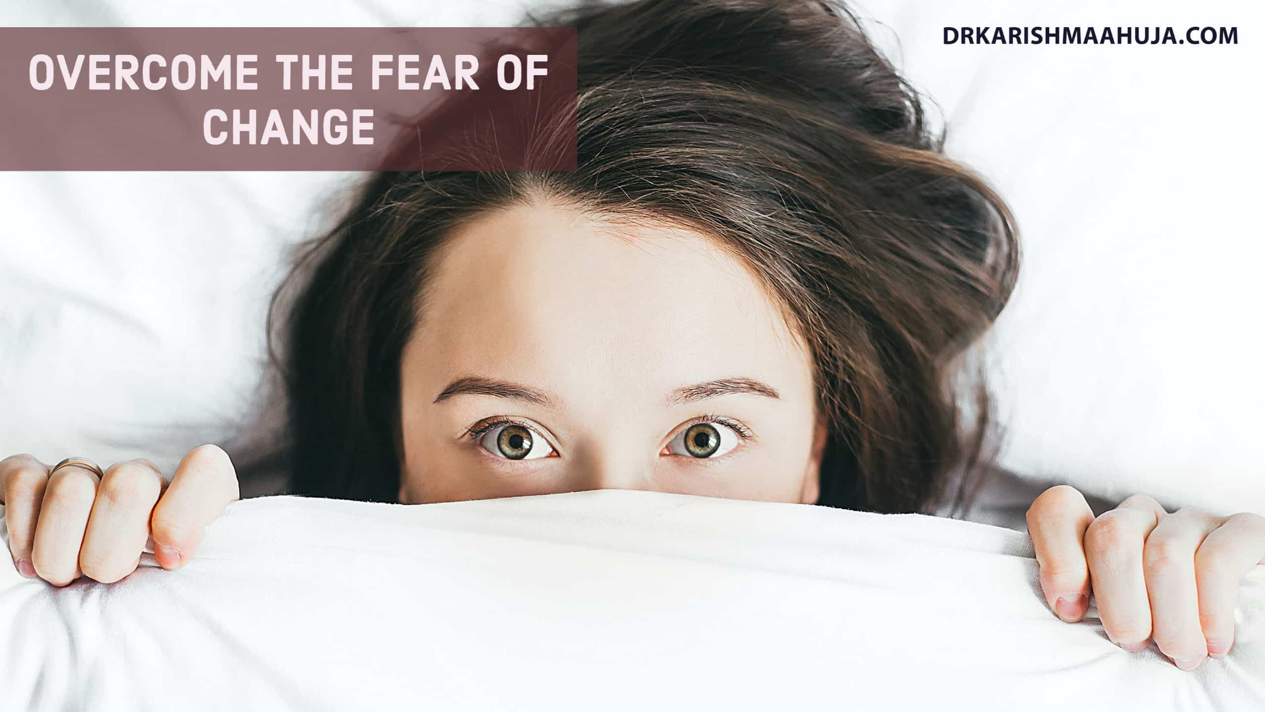 Overcome Fear of Change-Blog post by Dr Karishma Ahuja