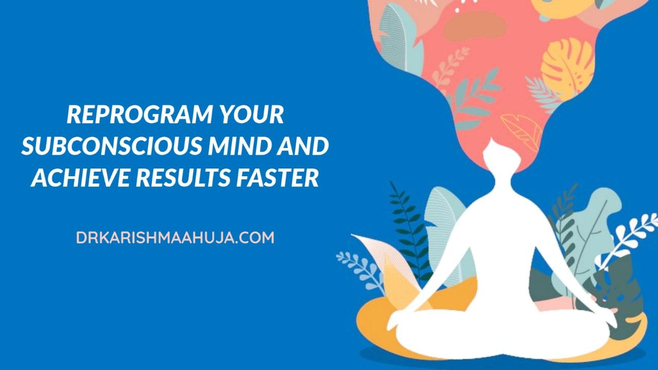 Reprogram your Subconscious mind- Blog Post by Dr Karishma Ahuja