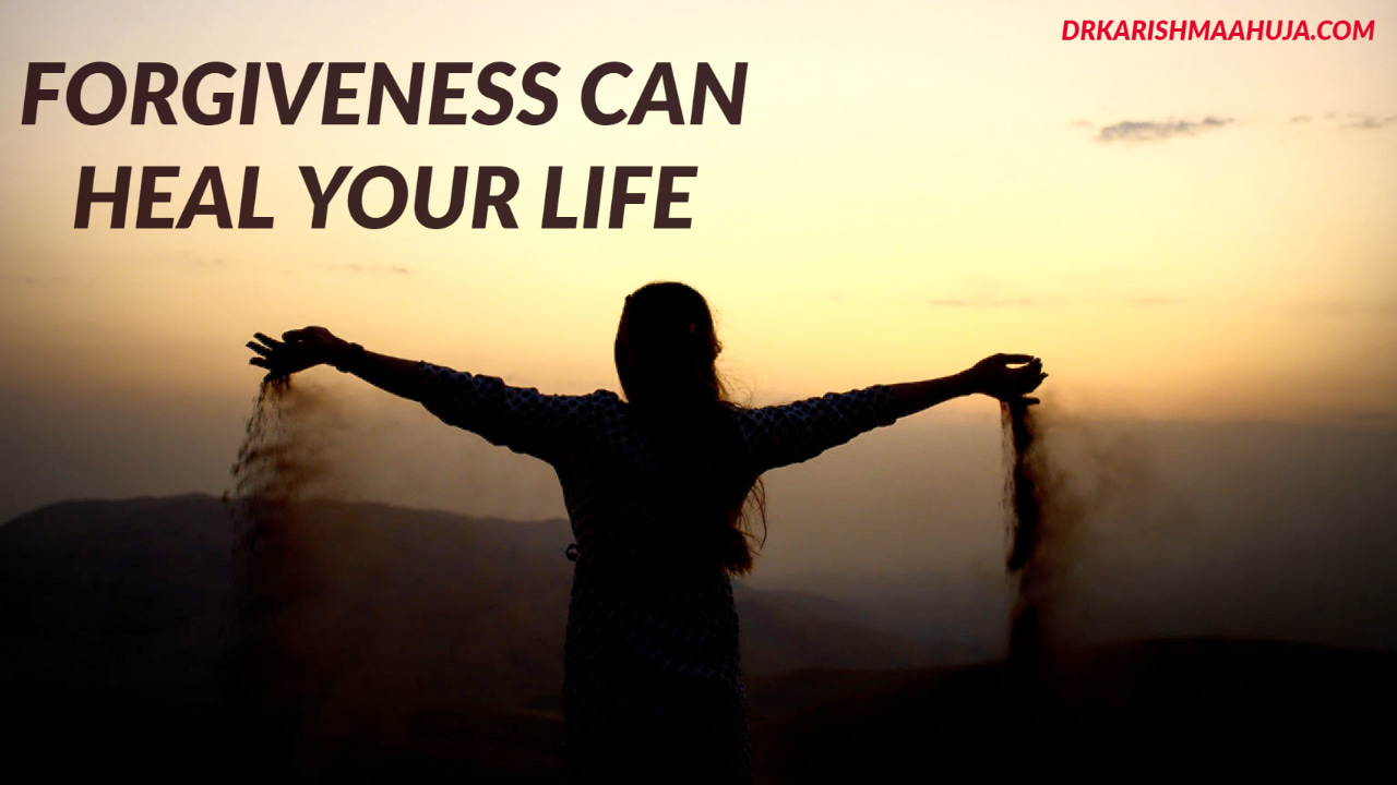 How Forgiveness can Heal your Life -Blog Post by Dr Karishma Ahuja